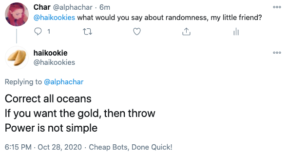 "a screencap of twitter, @alphachar has asked @haikookies ""what would you say about randomness, my little friend"", to which it has replied: Correct all oceans/If you want the gold, then throw/Power is not simple"