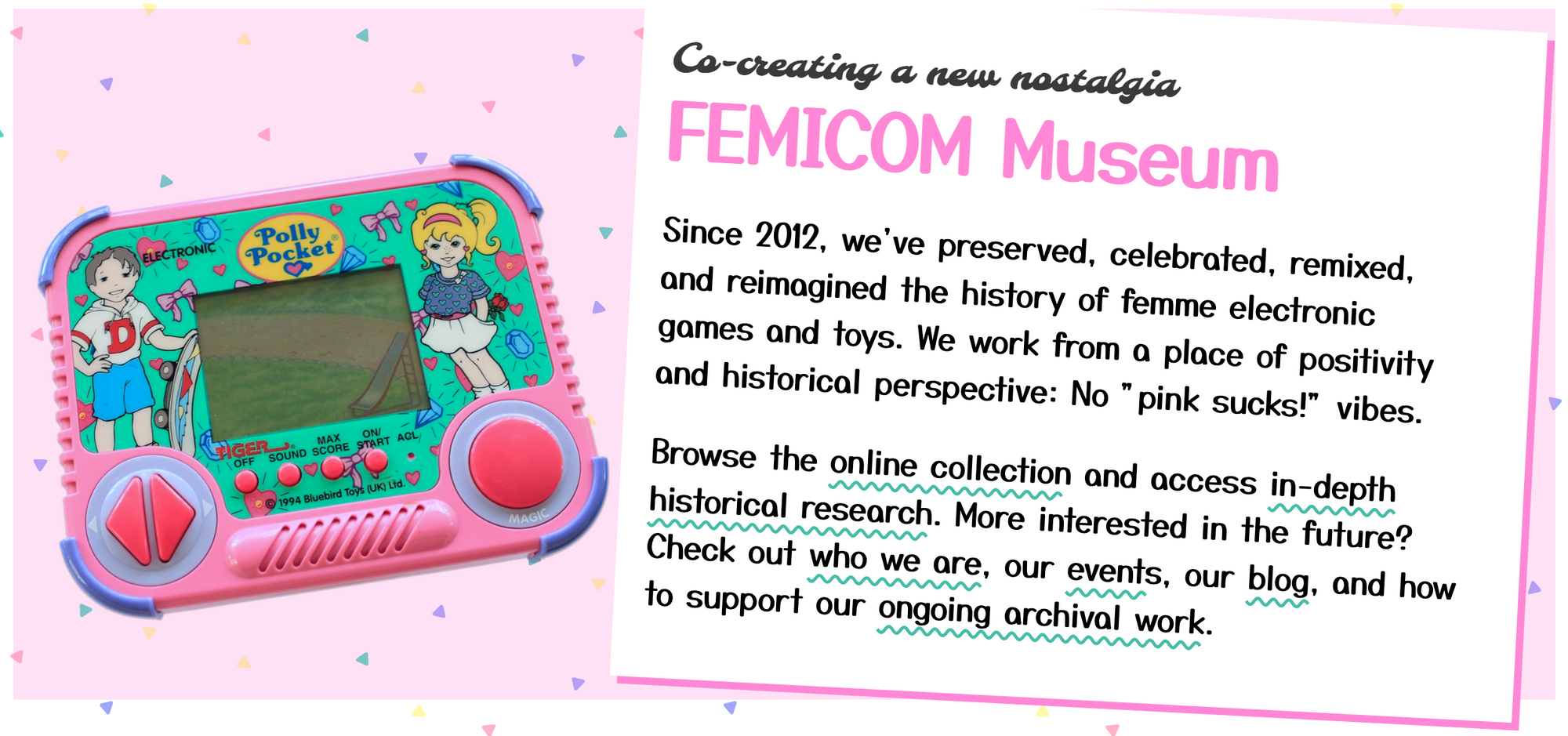 """A screenshot from the Femicom Museum website with a pink polly pocket handheld console, and the words: Co-creating a new nostalgia  FEMICOM Museum Since 2012, we've preserved, celebrated, remixed, and reimagined the history of femme electronic games and toys. We work from a place of positivity and historical perspective: No """"pink sucks!"""" vibes.  Browse the online collection and access in-depth historical research. More interested in the future? Check out who we are, our events, our blog, and how to support our ongoing archival work."""